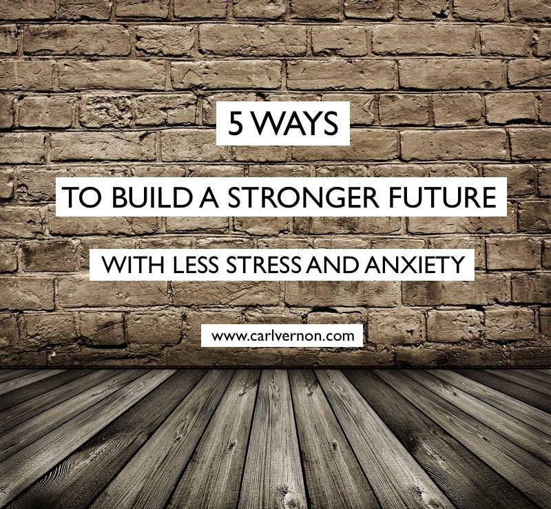 5 Ways To Build A Stronger Future - With Less Stress & Anxiety - Carl Vernon