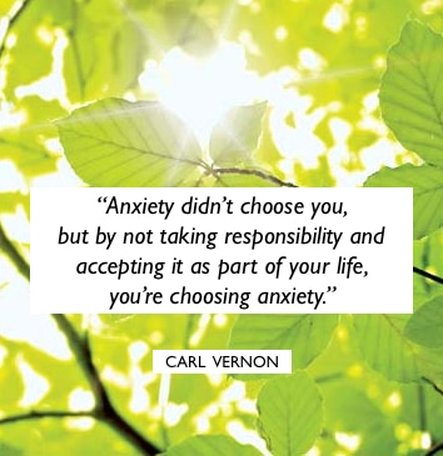 Anxiety didn't choose you, but by not taking responsibility and accepting it as part of your life, you're choosing anxiety - Carl Vernon