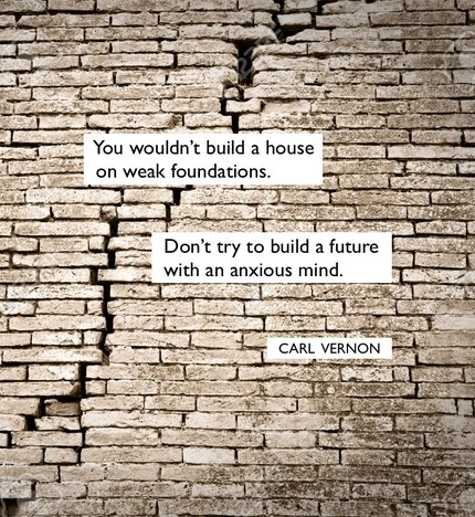 You wouldn't build a house on a weak foundation. Don't try to build a future with an anxious mind - Carl Vernon