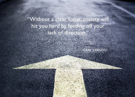 Without a clear focus, anxiety will hit you hard by feeding off your lack of direction - Carl Vernon
